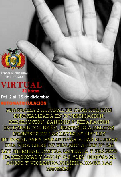 """PROGRAMA NACIONAL DE CAPACITACIÓN ESPECIALIZADA EN INVESTIG., PERSECUCIÓN, SANCIÓN Y REPARACIÓN INTEGRAL DEL DAÑO, RESPECTO A DELITOS INMERSOS EN LAS LEYES N° 348 """"LEY INTEGR PARA GARANTIZAR A LAS MUJERES UNA VIDA LIBRE DE VIOLENCIA, LEY  263 (VIRTUAL)"""