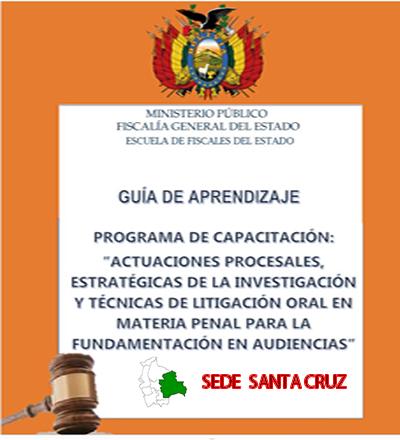 """PROGRAMA DE CAPACITACIÓN:  """"ACTUACIONES PROCESALES, ESTRATÉGICAS DE LA INVESTIGACIÓN Y TÉCNICAS DE LITIGACIÓN ORAL EN MATERIA PENAL PARA LA FUNDAMENTACIÓN EN AUDIENCIAS"""" SEDE SANTA CRUZ"""