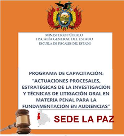 """PROGRAMA DE CAPACITACIÓN: """"ACTUACIONES PROCESALES, ESTRATÉGICAS DE LA INVESTIGACIÓN Y TÉCNICAS DE LITIGACIÓN ORAL EN MATERIA PENAL PARA LA FUNDAMENTACIÓN EN AUDIENCIAS"""" SEDE LA PAZ"""