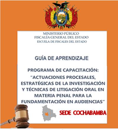"""PROGRAMA DE CAPACITACIÓN: """"ACTUACIONES PROCESALES, ESTRATÉGICAS DE LA INVESTIGACIÓN Y TÉCNICAS DE LITIGACIÓN ORAL EN MATERIA PENAL PARA LA FUNDAMENTACIÓN EN AUDIENCIAS """" SEDE COCHABAMBA"""""""