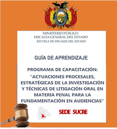 """PROGRAMA DE CAPACITACIÓN: """"ACTUACIONES PROCESALES, ESTRATÉGICAS DE LA INVESTIGACIÓN Y TÉCNICAS DE LITIGACIÓN ORAL EN MATERIA PENAL PARA LA FUNDAMENTACIÓN EN AUDIENCIAS """" SEDE SUCRE"""""""